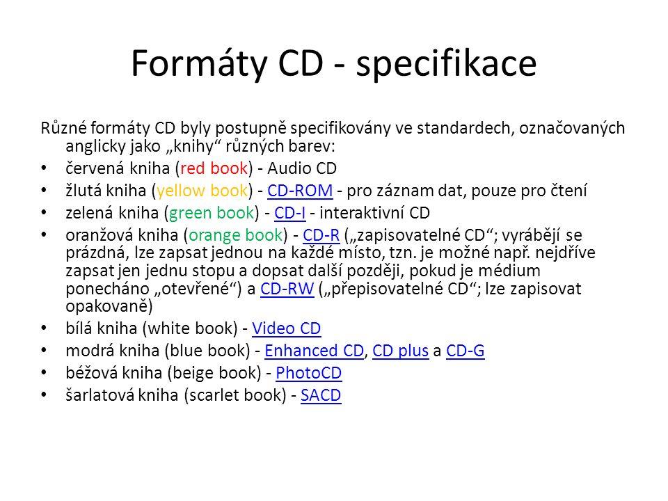 """Formáty CD - specifikace Různé formáty CD byly postupně specifikovány ve standardech, označovaných anglicky jako """"knihy různých barev: červená kniha (red book) - Audio CD žlutá kniha (yellow book) - CD-ROM - pro záznam dat, pouze pro čteníCD-ROM zelená kniha (green book) - CD-I - interaktivní CDCD-I oranžová kniha (orange book) - CD-R (""""zapisovatelné CD ; vyrábějí se prázdná, lze zapsat jednou na každé místo, tzn."""