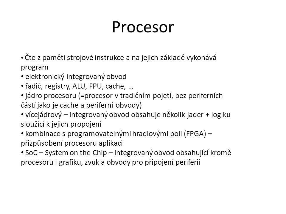 Procesor Čte z paměti strojové instrukce a na jejich základě vykonává program elektronický integrovaný obvod řadič, registry, ALU, FPU, cache, … jádro procesoru (=procesor v tradičním pojetí, bez periferních částí jako je cache a periferní obvody) vícejádrový – integrovaný obvod obsahuje několik jader + logiku sloužící k jejich propojení kombinace s programovatelnými hradlovými poli (FPGA) – přizpůsobení procesoru aplikaci SoC – System on the Chip – integrovaný obvod obsahující kromě procesoru i grafiku, zvuk a obvody pro připojení periferii
