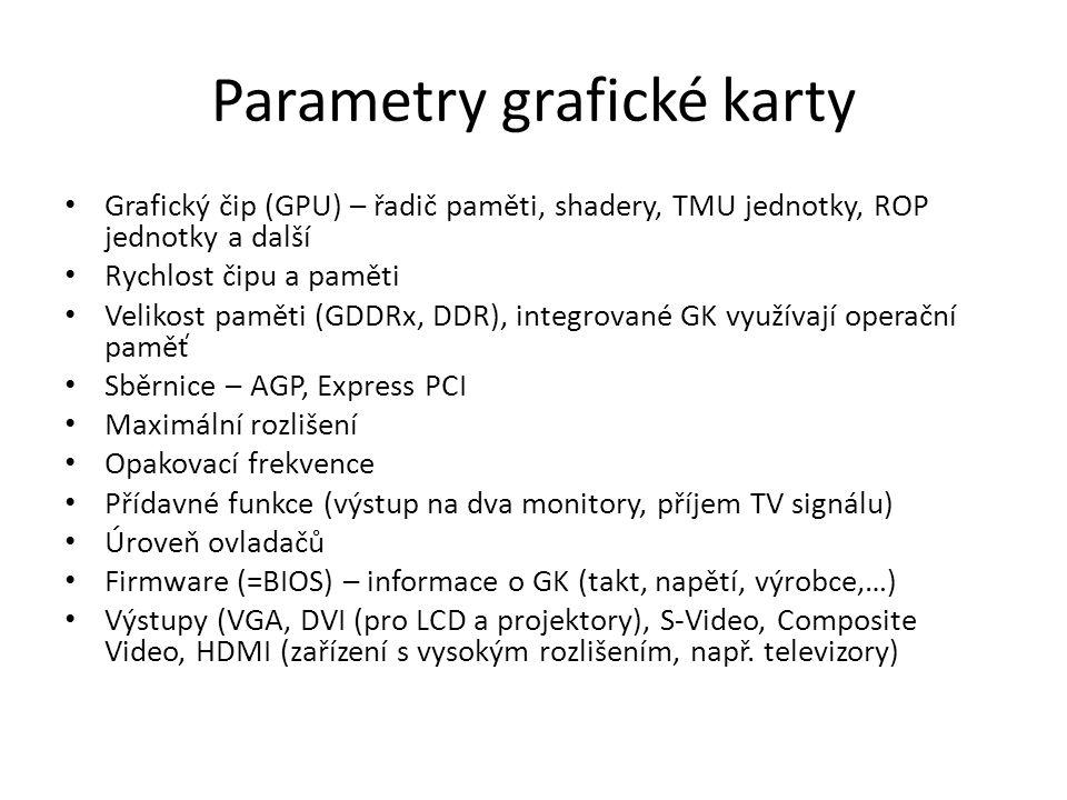 Parametry grafické karty Grafický čip (GPU) – řadič paměti, shadery, TMU jednotky, ROP jednotky a další Rychlost čipu a paměti Velikost paměti (GDDRx,