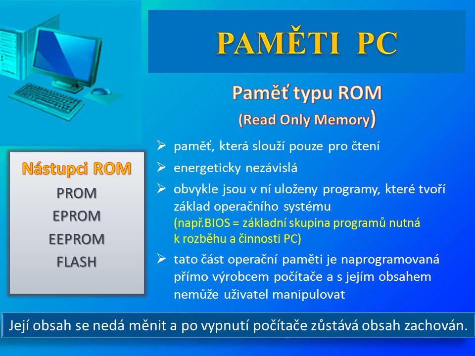  paměť, která slouží pouze pro čtení  energeticky nezávislá  obvykle jsou v ní uloženy programy, které tvoří základ operačního systému (např.BIOS = základní skupina programů nutná k rozběhu a činnosti PC)  tato část operační paměti je naprogramovaná přímo výrobcem počítače a s jejím obsahem nemůže uživatel manipulovat Její obsah se nedá měnit a po vypnutí počítače zůstává obsah zachován.
