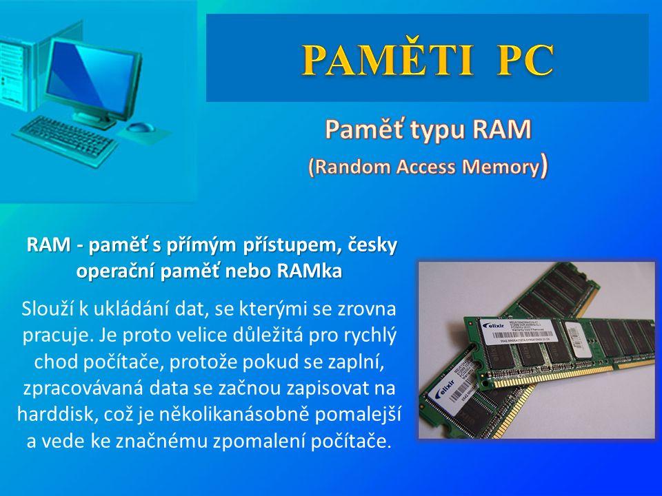 RAM - paměť s přímým přístupem, česky operační paměť nebo RAMka RAM - paměť s přímým přístupem, česky operační paměť nebo RAMka Slouží k ukládání dat, se kterými se zrovna pracuje.