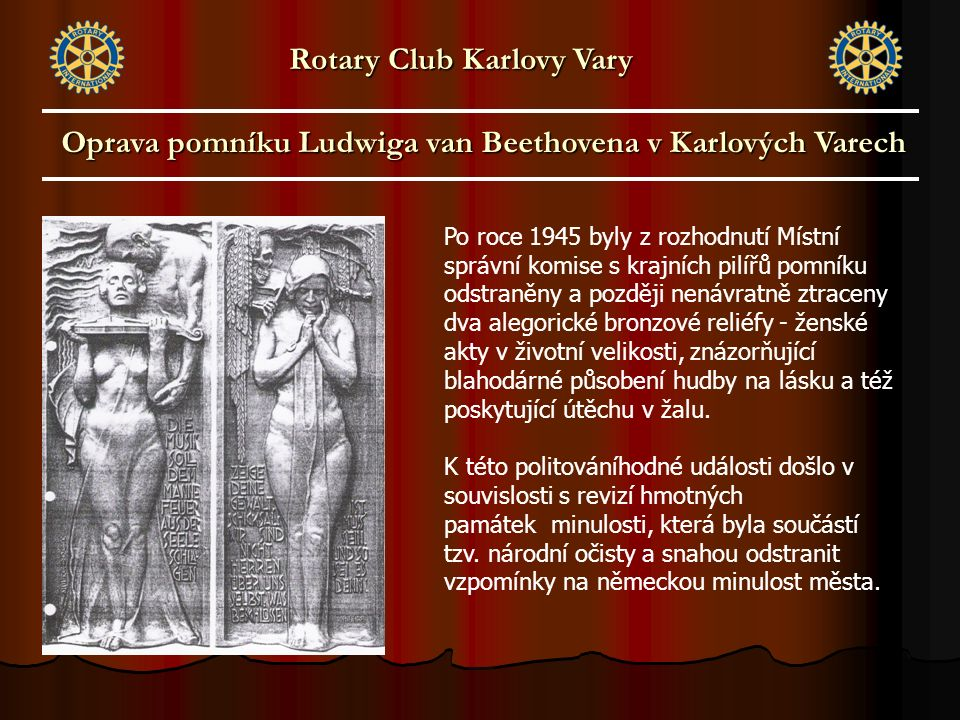 Oprava pomníku Ludwiga van Beethovena v Karlových Varech Rotary Club Karlovy Vary Po roce 1945 byly z rozhodnutí Místní správní komise s krajních pilířů pomníku odstraněny a později nenávratně ztraceny dva alegorické bronzové reliéfy - ženské akty v životní velikosti, znázorňující blahodárné působení hudby na lásku a též poskytující útěchu v žalu.
