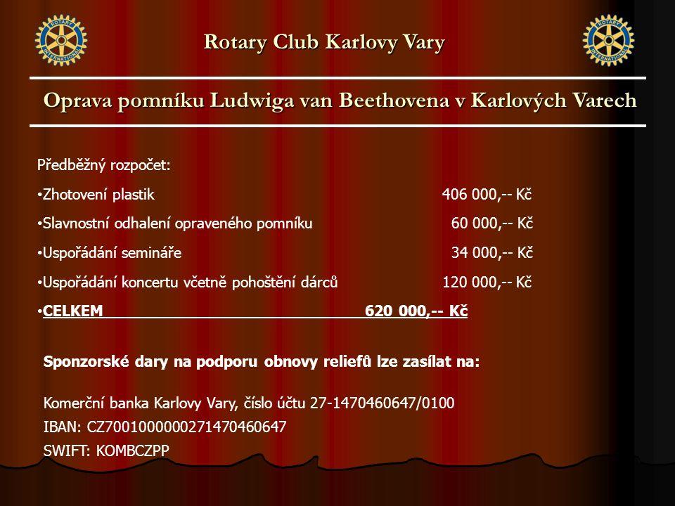 Oprava pomníku Ludwiga van Beethovena v Karlových Varech Rotary Club Karlovy Vary Předběžný rozpočet: Zhotovení plastik406 000,-- Kč Slavnostní odhalení opraveného pomníku 60 000,-- Kč Uspořádání semináře 34 000,-- Kč Uspořádání koncertu včetně pohoštění dárců120 000,-- Kč CELKEM 620 000,-- Kč Sponzorské dary na podporu obnovy reliefů lze zasílat na: Komerční banka Karlovy Vary, číslo účtu 27-1470460647/0100 IBAN: CZ7001000000271470460647 SWIFT: KOMBCZPP