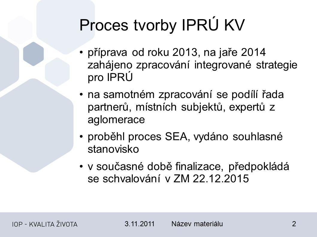 3.11.2011Název materiálu2 Proces tvorby IPRÚ KV příprava od roku 2013, na jaře 2014 zahájeno zpracování integrované strategie pro IPRÚ na samotném zpracování se podílí řada partnerů, místních subjektů, expertů z aglomerace proběhl proces SEA, vydáno souhlasné stanovisko v současné době finalizace, předpokládá se schvalování v ZM 22.12.2015
