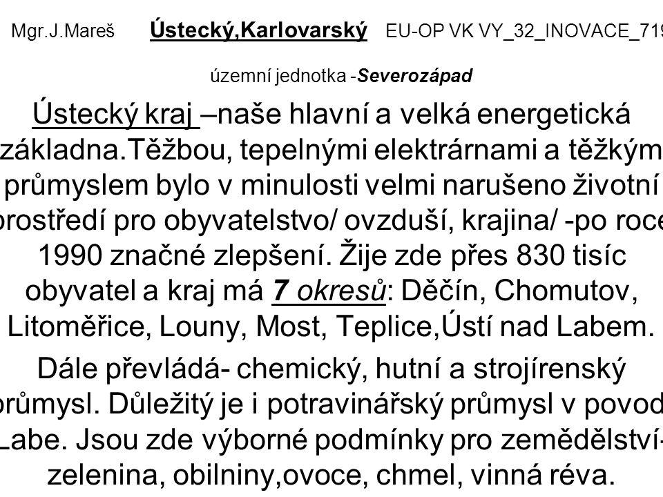 Mgr.J.Mareš Ústecký,Karlovarský EU-OP VK VY_32_INOVACE_719 územní jednotka -Severozápad Ústecký kraj –naše hlavní a velká energetická základna.Těžbou, tepelnými elektrárnami a těžkým průmyslem bylo v minulosti velmi narušeno životní prostředí pro obyvatelstvo/ ovzduší, krajina/ -po roce 1990 značné zlepšení.