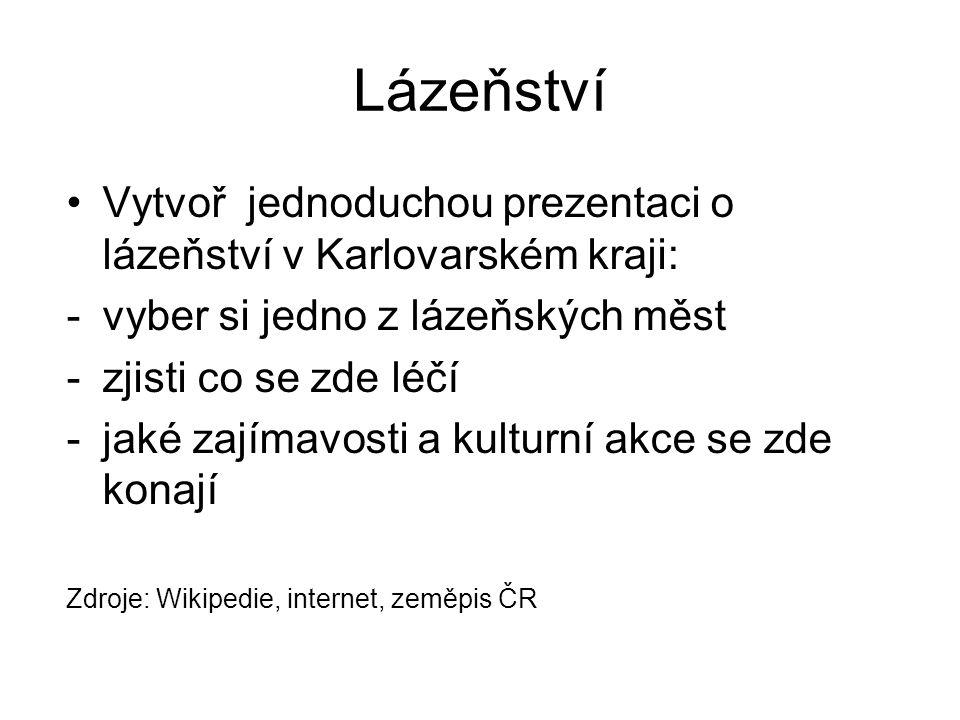Lázeňství Vytvoř jednoduchou prezentaci o lázeňství v Karlovarském kraji: -vyber si jedno z lázeňských měst -zjisti co se zde léčí -jaké zajímavosti a kulturní akce se zde konají Zdroje: Wikipedie, internet, zeměpis ČR