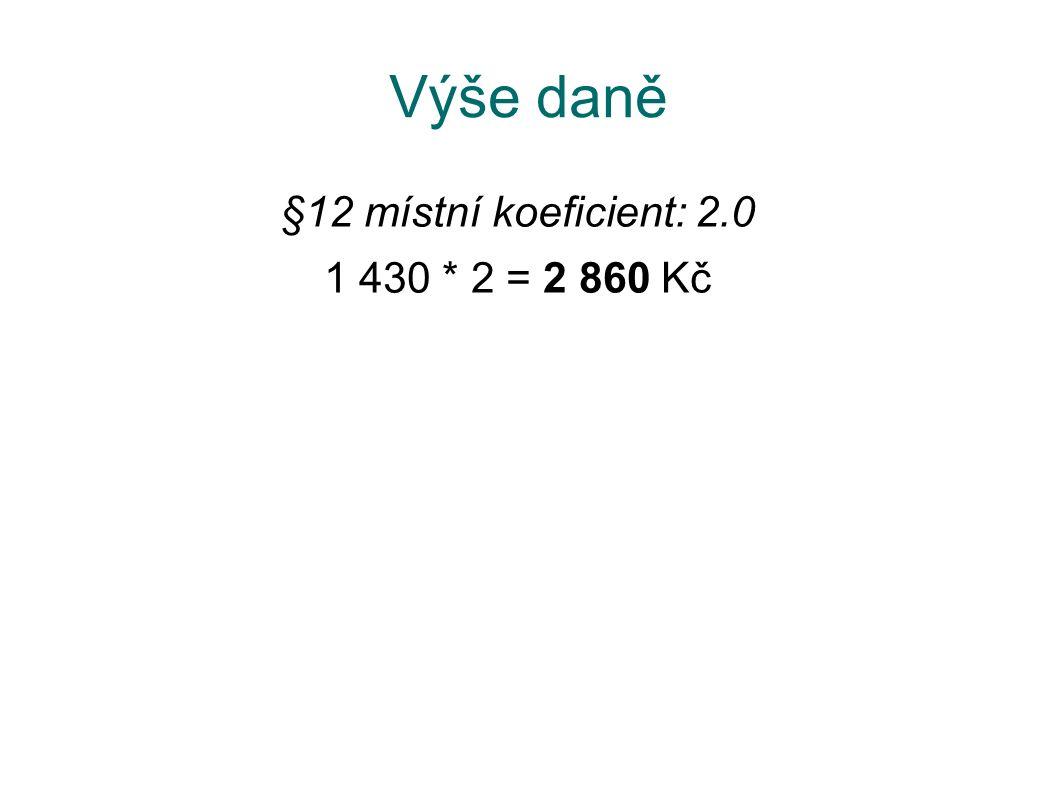 Výše daně §12 místní koeficient: 2.0 1 430 * 2 = 2 860 Kč