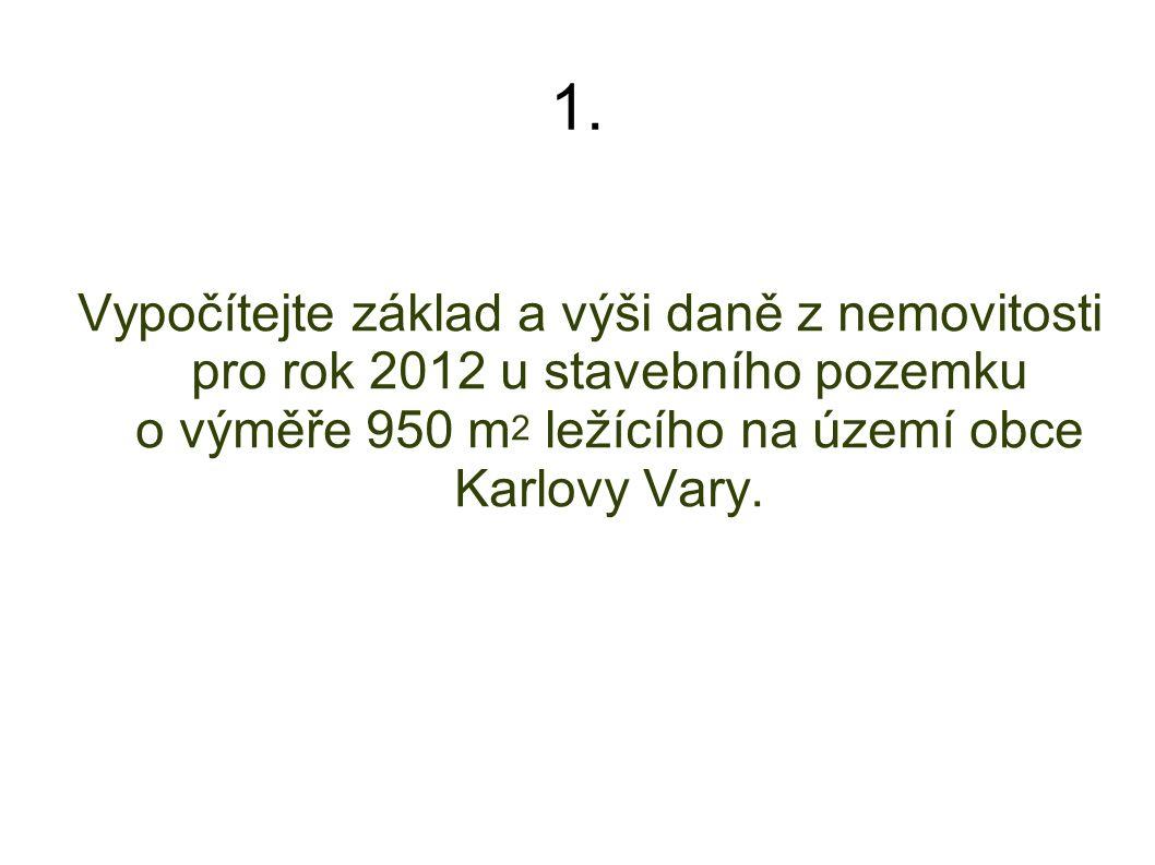 1. Vypočítejte základ a výši daně z nemovitosti pro rok 2012 u stavebního pozemku o výměře 950 m 2 ležícího na území obce Karlovy Vary.