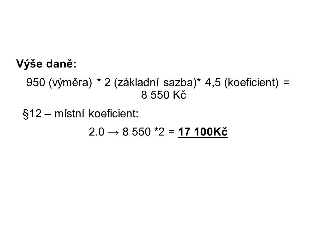 Výše daně: 950 (výměra) * 2 (základní sazba)* 4,5 (koeficient) = 8 550 Kč §12 – místní koeficient: 2.0 → 8 550 *2 = 17 100Kč