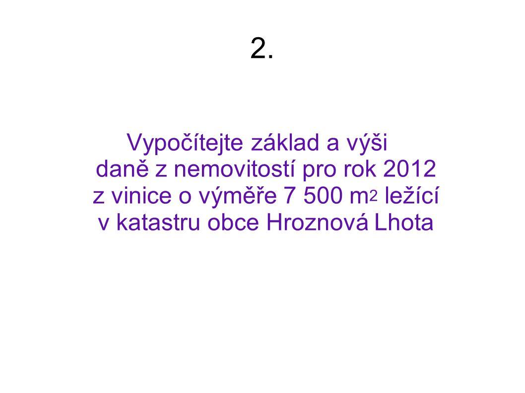 2. Vypočítejte základ a výši daně z nemovitostí pro rok 2012 z vinice o výměře 7 500 m 2 ležící v katastru obce Hroznová Lhota