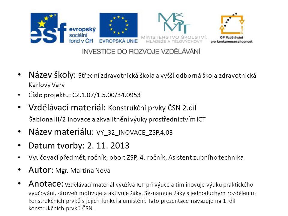 Název školy: Střední zdravotnická škola a vyšší odborná škola zdravotnická Karlovy Vary Číslo projektu: CZ.1.07/1.5.00/34.0953 Vzdělávací materiál: Konstrukční prvky ČSN 2.díl Šablona III/2 Inovace a zkvalitnění výuky prostřednictvím ICT Název materiálu: VY_32_INOVACE_ZSP.4.03 Datum tvorby: 2.