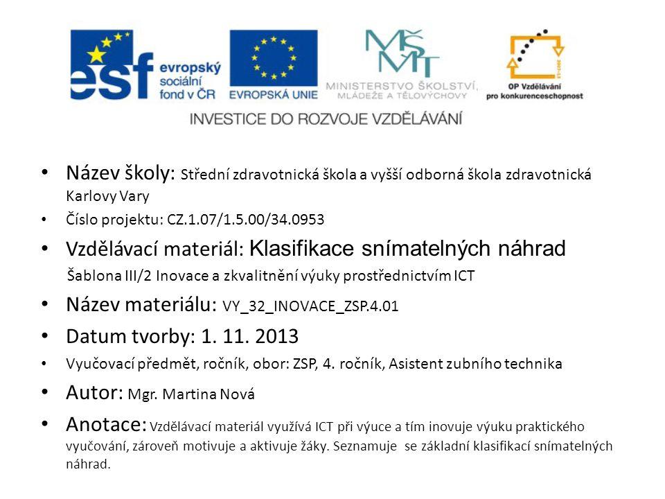 Název školy: Střední zdravotnická škola a vyšší odborná škola zdravotnická Karlovy Vary Číslo projektu: CZ.1.07/1.5.00/34.0953 Vzdělávací materiál: Klasifikace snímatelných náhrad Šablona III/2 Inovace a zkvalitnění výuky prostřednictvím ICT Název materiálu: VY_32_INOVACE_ZSP.4.01 Datum tvorby: 1.