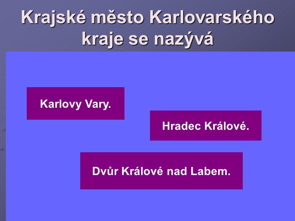 Krajské město Karlovarského kraje se nazývá Hradec Králové. Karlovy Vary. Dvůr Králové nad Labem.