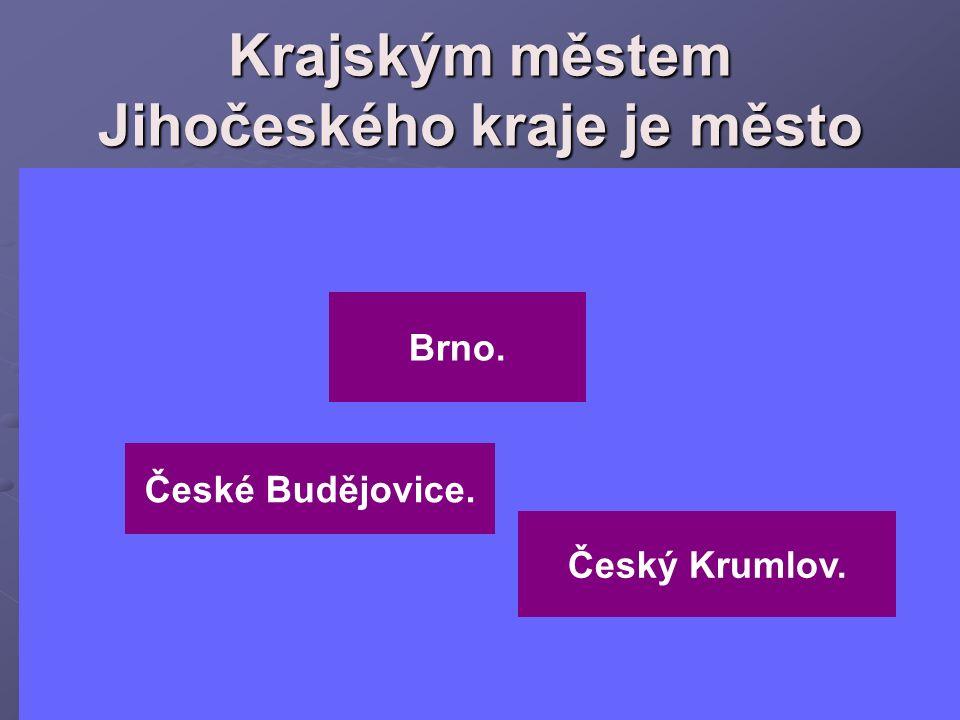 Krajským městem Jihočeského kraje je město Brno. České Budějovice. Český Krumlov.