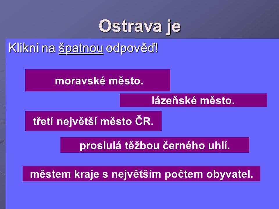 Ostrava je Klikni na špatnou odpověď! Klikni na špatnou odpověď! moravské město. lázeňské město. třetí největší město ČR. proslulá těžbou černého uhlí