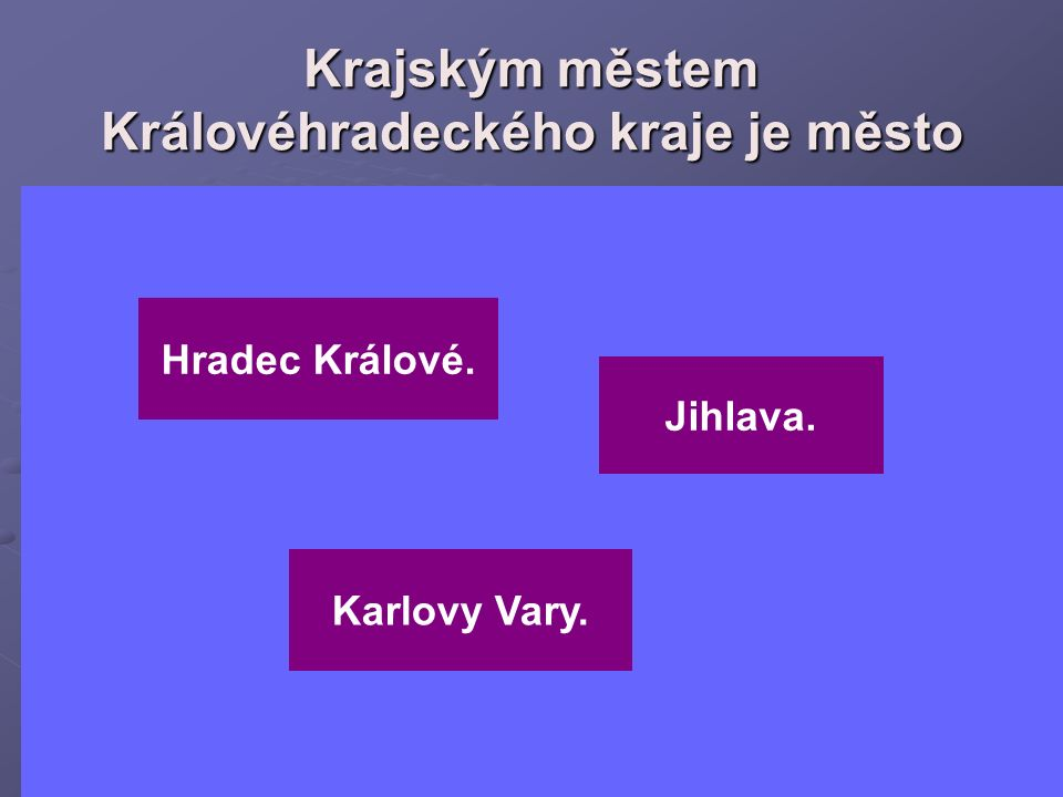 Krajským městem Královéhradeckého kraje je město Jihlava. Hradec Králové. Karlovy Vary.