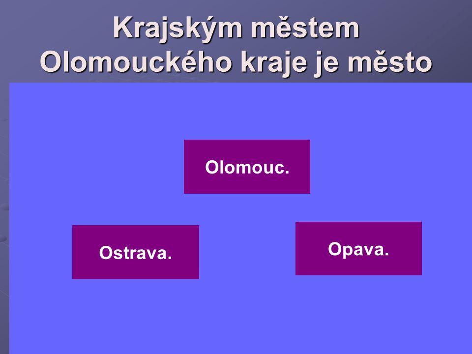 Krajským městem Olomouckého kraje je město Opava. Olomouc. Ostrava.