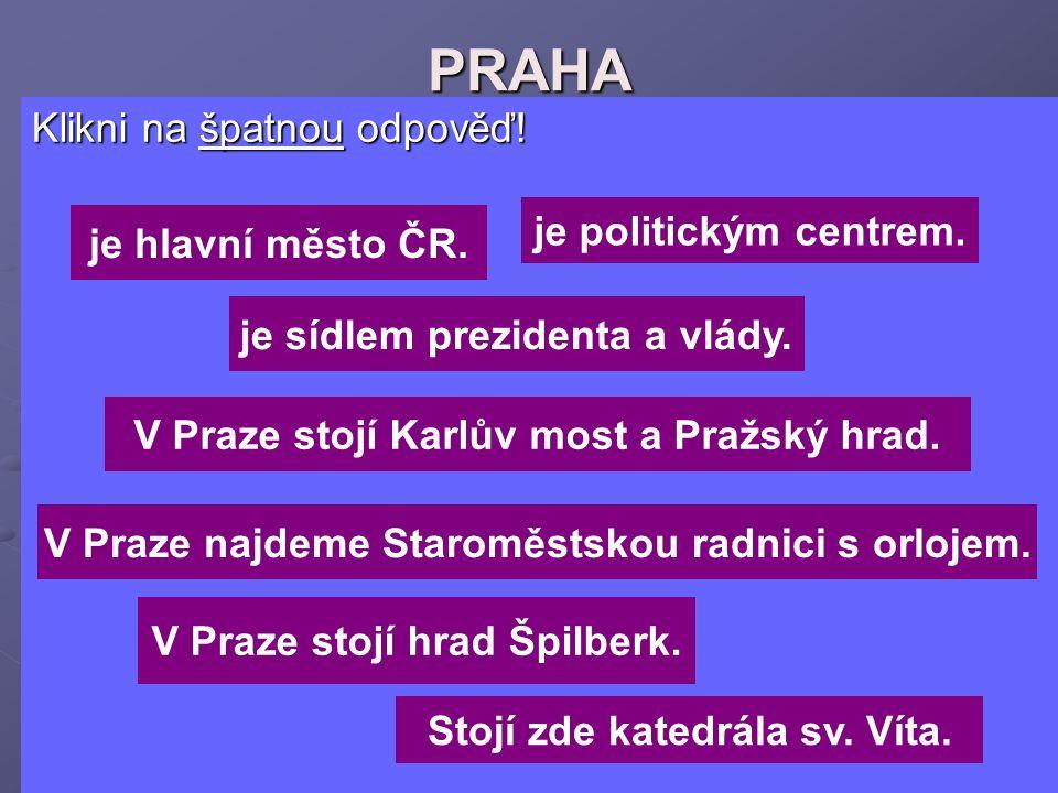 PRAHA Klikni na špatnou odpověď! Klikni na špatnou odpověď! je hlavní město ČR. V Praze stojí hrad Špilberk. V Praze stojí Karlův most a Pražský hrad.