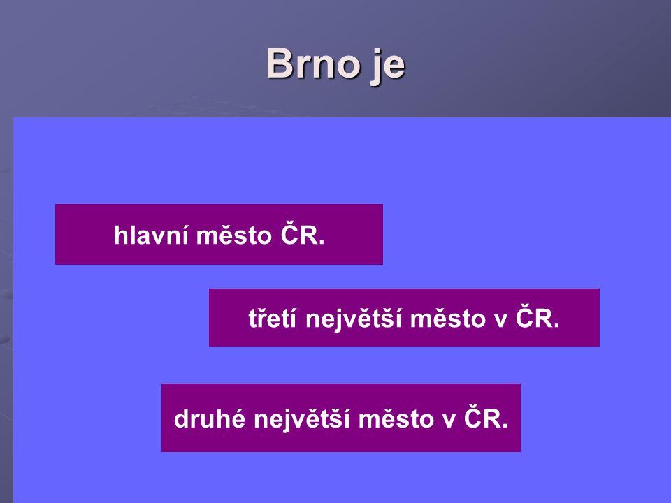 Brno je hlavní město ČR. druhé největší město v ČR. třetí největší město v ČR.