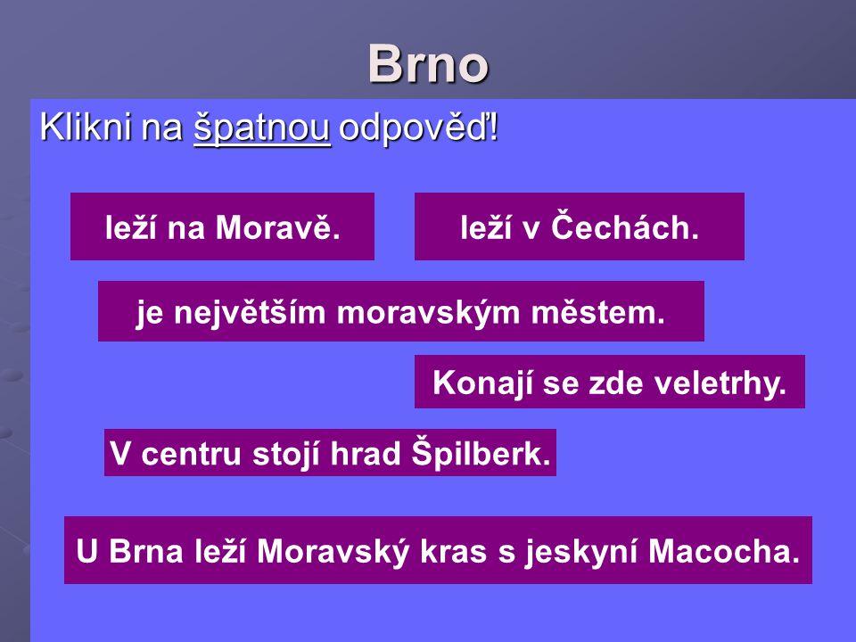 Brno Klikni na špatnou odpověď! Klikni na špatnou odpověď! je největším moravským městem. leží v Čechách.leží na Moravě. Konají se zde veletrhy. V cen