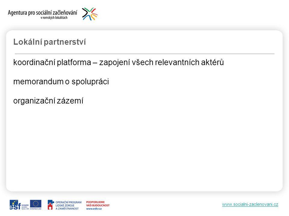 www.socialni-zaclenovani.cz Lokální partnerství koordinační platforma – zapojení všech relevantních aktérů memorandum o spolupráci organizační zázemí