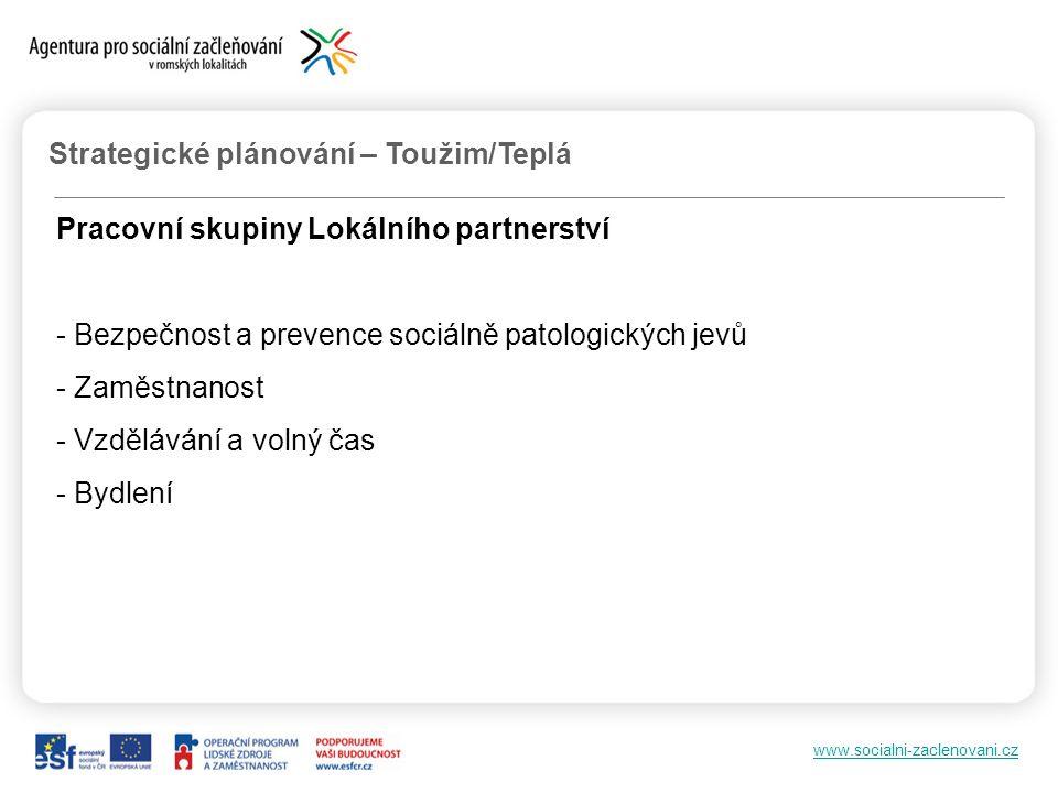 www.socialni-zaclenovani.cz Strategické plánování – Toužim/Teplá Pracovní skupiny Lokálního partnerství - Bezpečnost a prevence sociálně patologických jevů - Zaměstnanost - Vzdělávání a volný čas - Bydlení
