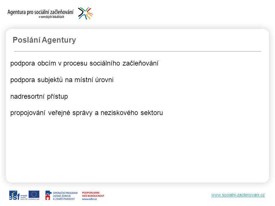 www.socialni-zaclenovani.cz Poslání Agentury podpora obcím v procesu sociálního začleňování podpora subjektů na místní úrovni nadresortní přístup propojování veřejné správy a neziskového sektoru