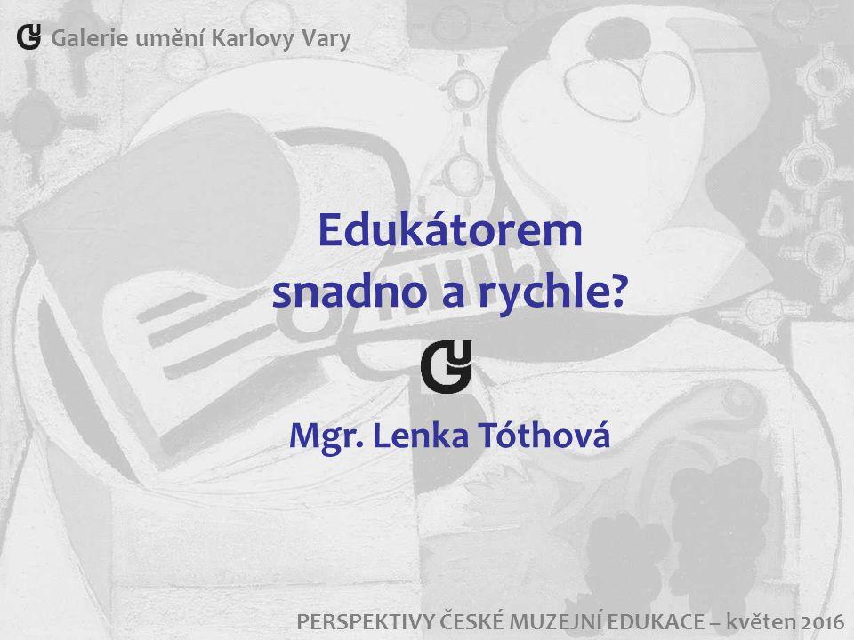 Galerie umění Karlovy Vary PERSPEKTIVY ČESKÉ MUZEJNÍ EDUKACE – květen 2016 Edukátorem snadno a rychle? Mgr. Lenka Tóthová