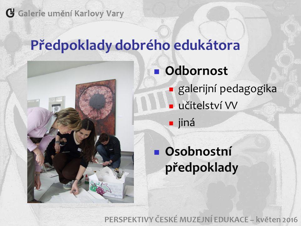 Předpoklady dobrého edukátora Galerie umění Karlovy Vary PERSPEKTIVY ČESKÉ MUZEJNÍ EDUKACE – květen 2016 Odbornost galerijní pedagogika učitelství VV jiná Osobnostní předpoklady