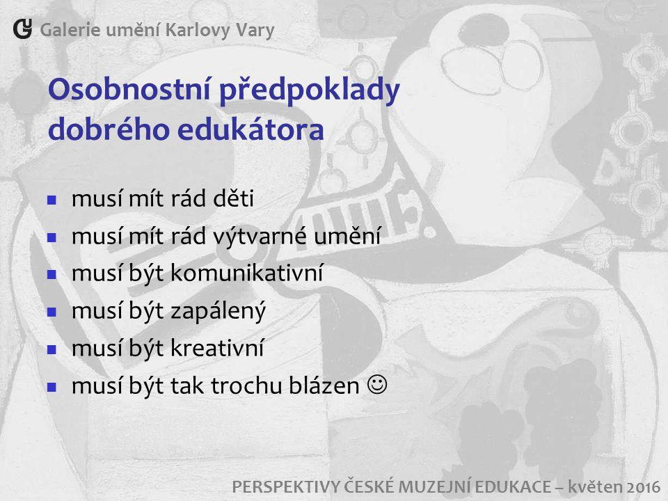 Osobnostní předpoklady dobrého edukátora Galerie umění Karlovy Vary PERSPEKTIVY ČESKÉ MUZEJNÍ EDUKACE – květen 2016 musí mít rád děti musí mít rád výtvarné umění musí být komunikativní musí být zapálený musí být kreativní musí být tak trochu blázen