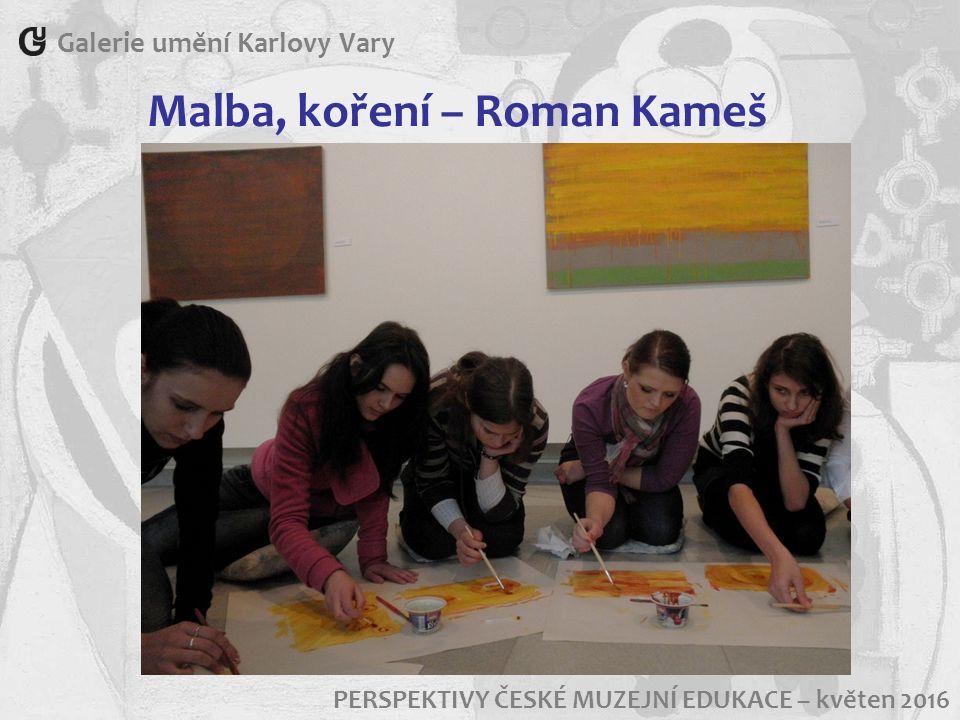 Galerie umění Karlovy Vary PERSPEKTIVY ČESKÉ MUZEJNÍ EDUKACE – květen 2016 Malba, koření – Roman Kameš