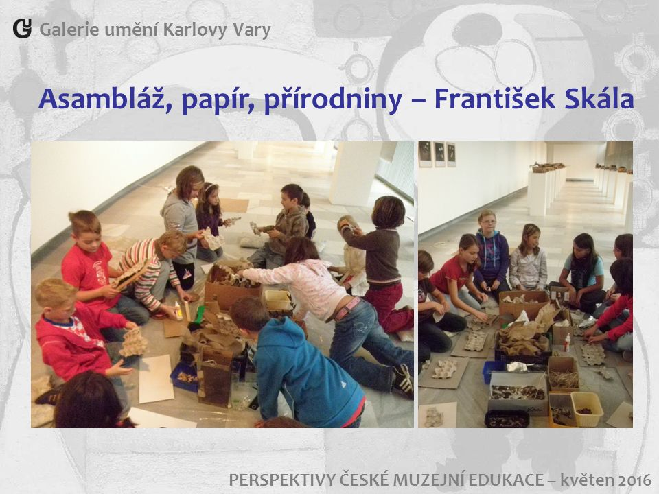 Galerie umění Karlovy Vary PERSPEKTIVY ČESKÉ MUZEJNÍ EDUKACE – květen 2016 Asambláž, papír, přírodniny – František Skála