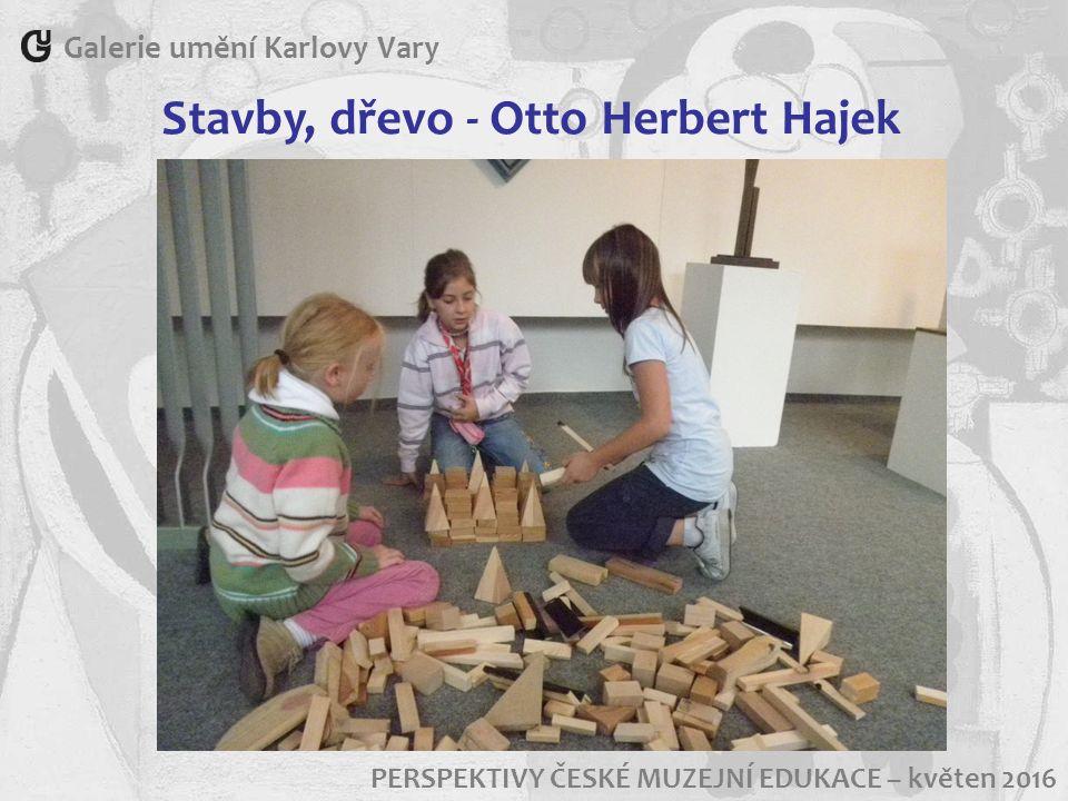 Galerie umění Karlovy Vary PERSPEKTIVY ČESKÉ MUZEJNÍ EDUKACE – květen 2016 Stavby, dřevo - Otto Herbert Hajek