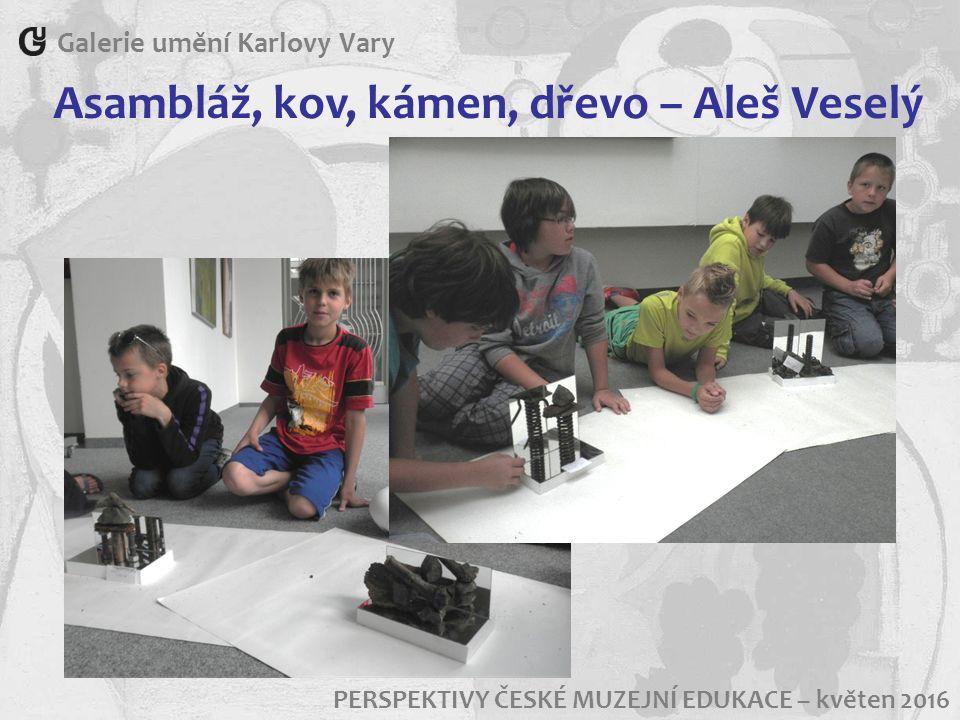 Galerie umění Karlovy Vary PERSPEKTIVY ČESKÉ MUZEJNÍ EDUKACE – květen 2016 Asambláž, kov, kámen, dřevo – Aleš Veselý