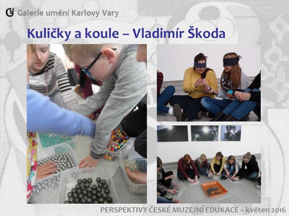 Galerie umění Karlovy Vary PERSPEKTIVY ČESKÉ MUZEJNÍ EDUKACE – květen 2016 Kuličky a koule – Vladimír Škoda