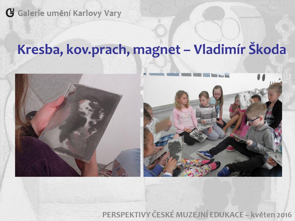 Galerie umění Karlovy Vary PERSPEKTIVY ČESKÉ MUZEJNÍ EDUKACE – květen 2016 Kresba, kov.prach, magnet – Vladimír Škoda