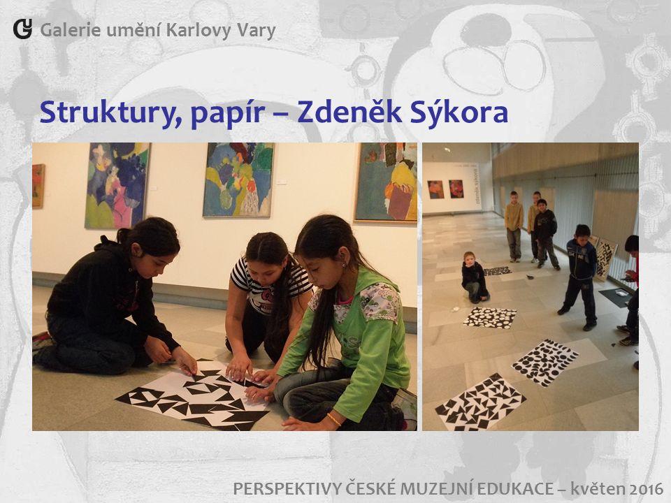 Galerie umění Karlovy Vary PERSPEKTIVY ČESKÉ MUZEJNÍ EDUKACE – květen 2016 Struktury, papír – Zdeněk Sýkora