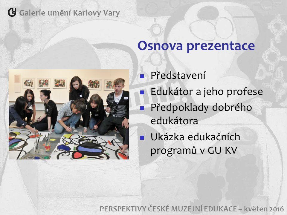 Osnova prezentace Představení Edukátor a jeho profese Předpoklady dobrého edukátora Ukázka edukačních programů v GU KV Galerie umění Karlovy Vary PERS