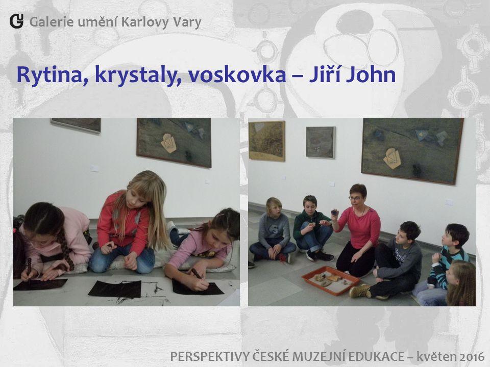Galerie umění Karlovy Vary PERSPEKTIVY ČESKÉ MUZEJNÍ EDUKACE – květen 2016 Rytina, krystaly, voskovka – Jiří John