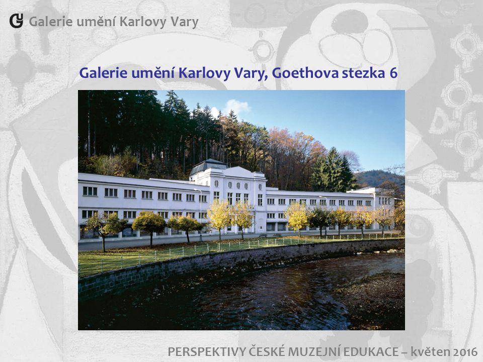 Galerie umění Karlovy Vary, Goethova stezka 6 PERSPEKTIVY ČESKÉ MUZEJNÍ EDUKACE – květen 2016 Galerie umění Karlovy Vary