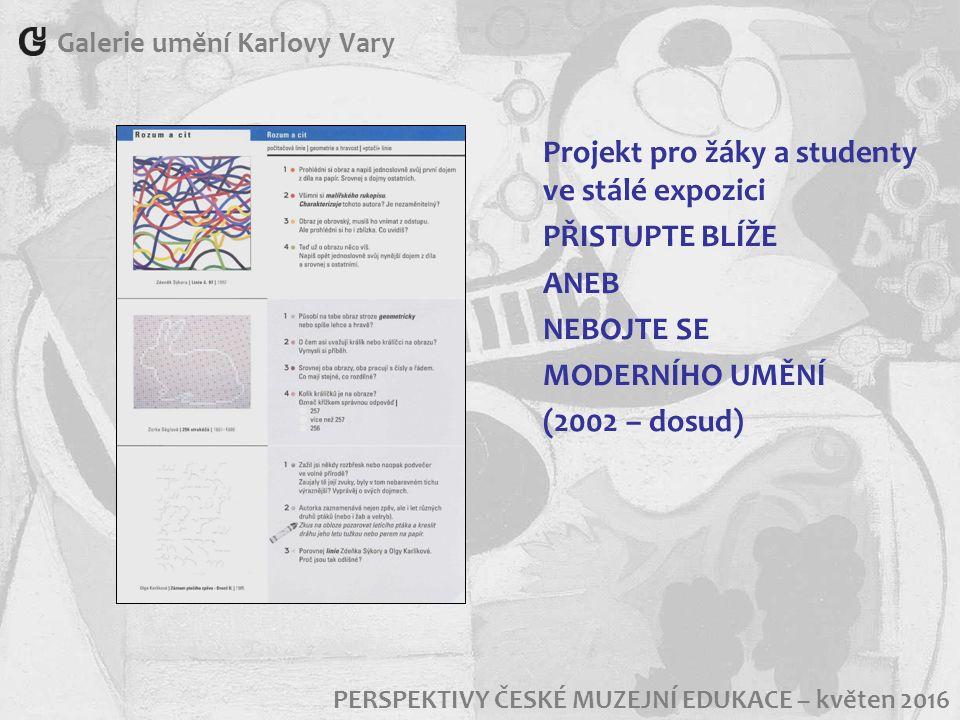 Galerie umění Karlovy Vary PERSPEKTIVY ČESKÉ MUZEJNÍ EDUKACE – květen 2016 Projekt pro žáky a studenty ve stálé expozici PŘISTUPTE BLÍŽE ANEB NEBOJTE SE MODERNÍHO UMĚNÍ (2002 – dosud)
