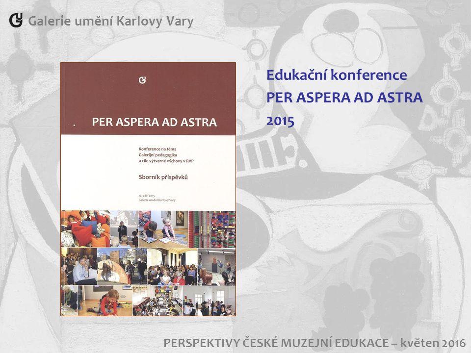 PERSPEKTIVY ČESKÉ MUZEJNÍ EDUKACE – květen 2016 Galerie umění Karlovy Vary Edukační konference PER ASPERA AD ASTRA 2015