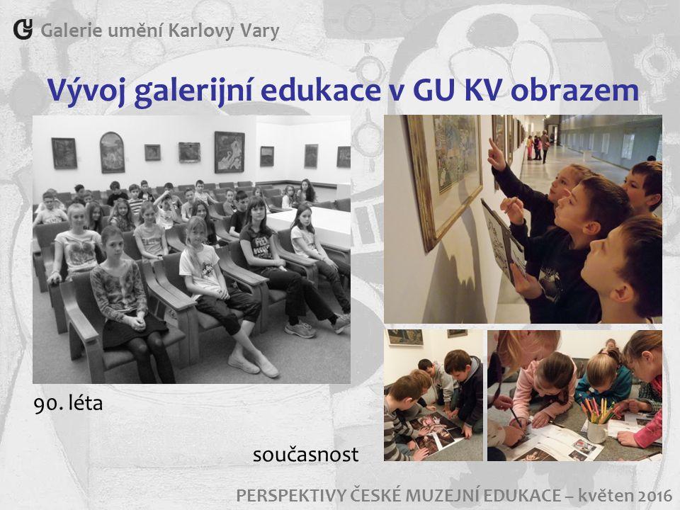 Vývoj galerijní edukace v GU KV obrazem Galerie umění Karlovy Vary PERSPEKTIVY ČESKÉ MUZEJNÍ EDUKACE – květen 2016 90. léta současnost