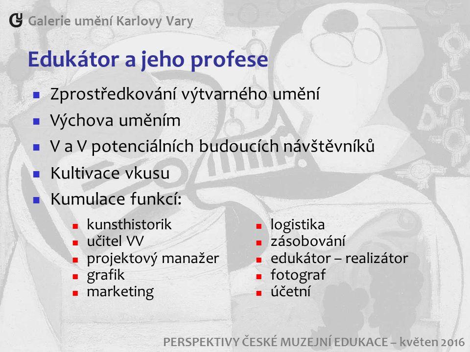 Edukátor a jeho profese Galerie umění Karlovy Vary PERSPEKTIVY ČESKÉ MUZEJNÍ EDUKACE – květen 2016 Zprostředkování výtvarného umění Výchova uměním V a