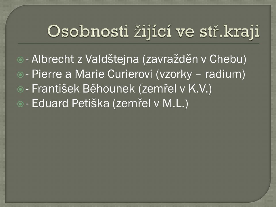  - Albrecht z Valdštejna (zavražděn v Chebu)  - Pierre a Marie Curierovi (vzorky – radium)  - František Běhounek (zemřel v K.V.)  - Eduard Petiška (zemřel v M.L.)