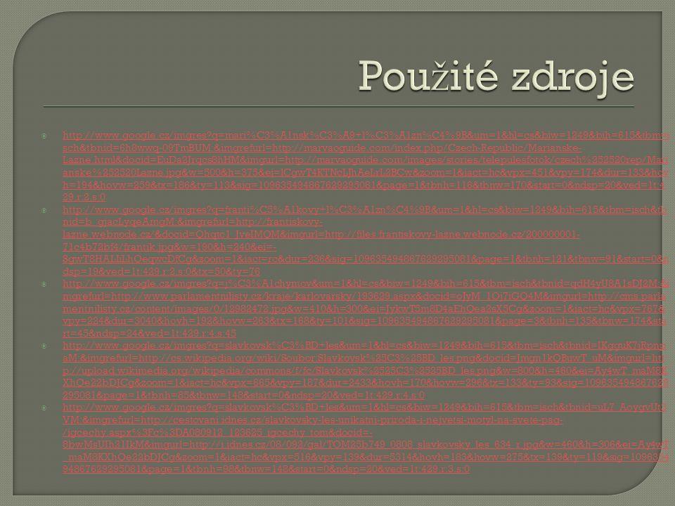  http://www.google.cz/imgres q=mari%C3%A1nsk%C3%A9+l%C3%A1zn%C4%9B&um=1&hl=cs&biw=1249&bih=615&tbm=i sch&tbnid=6h8wwq-09TmBUM:&imgrefurl=http://marvaoguide.com/index.php/Czech-Republic/Marianske- Lazne.html&docid=EuDa2Jrqcs8hHM&imgurl=http://marvaoguide.com/images/stories/telepulesfotok/czech%252520rep/Mari anske%252520Lazne.jpg&w=500&h=375&ei=lCgwT4KTNcLJhAeLrL2BCw&zoom=1&iact=hc&vpx=451&vpy=174&dur=133&hov h=194&hovw=259&tx=186&ty=113&sig=109635494867629295081&page=1&tbnh=116&tbnw=170&start=0&ndsp=20&ved=1t:4 29,r:2,s:0 http://www.google.cz/imgres q=mari%C3%A1nsk%C3%A9+l%C3%A1zn%C4%9B&um=1&hl=cs&biw=1249&bih=615&tbm=i sch&tbnid=6h8wwq-09TmBUM:&imgrefurl=http://marvaoguide.com/index.php/Czech-Republic/Marianske- Lazne.html&docid=EuDa2Jrqcs8hHM&imgurl=http://marvaoguide.com/images/stories/telepulesfotok/czech%252520rep/Mari anske%252520Lazne.jpg&w=500&h=375&ei=lCgwT4KTNcLJhAeLrL2BCw&zoom=1&iact=hc&vpx=451&vpy=174&dur=133&hov h=194&hovw=259&tx=186&ty=113&sig=109635494867629295081&page=1&tbnh=116&tbnw=170&start=0&ndsp=20&ved=1t:4 29,r:2,s:0  http://www.google.cz/imgres q=franti%C5%A1kovy+l%C3%A1zn%C4%9B&um=1&hl=cs&biw=1249&bih=615&tbm=isch&tb nid=b_gjacLyqeAmgM:&imgrefurl=http://frantiskovy- lazne.webnode.cz/&docid=Qhqtc1_JveIMQM&imgurl=http://files.frantiskovy-lazne.webnode.cz/200000001- 71c4b72bf4/frantik.jpg&w=190&h=240&ei=- SgwT8HALIiLhQeqwcDfCg&zoom=1&iact=rc&dur=236&sig=109635494867629295081&page=1&tbnh=121&tbnw=91&start=0&n dsp=19&ved=1t:429,r:2,s:0&tx=50&ty=76 http://www.google.cz/imgres q=franti%C5%A1kovy+l%C3%A1zn%C4%9B&um=1&hl=cs&biw=1249&bih=615&tbm=isch&tb nid=b_gjacLyqeAmgM:&imgrefurl=http://frantiskovy- lazne.webnode.cz/&docid=Qhqtc1_JveIMQM&imgurl=http://files.frantiskovy-lazne.webnode.cz/200000001- 71c4b72bf4/frantik.jpg&w=190&h=240&ei=- SgwT8HALIiLhQeqwcDfCg&zoom=1&iact=rc&dur=236&sig=109635494867629295081&page=1&tbnh=121&tbnw=91&start=0&n dsp=19&ved=1t:429,r:2,s:0&tx=50&ty=76  http://www.google.cz/imgres q=j%C3%A1chymov&um=1&hl=cs&biw=1249&bih=615&t