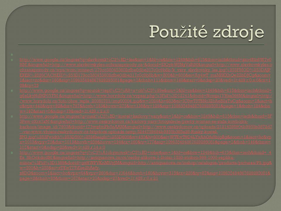   http://www.google.cz/imgres q=slavkovsk%C3%BD+les&um=1&hl=cs&biw=1249&bih=615&tbm=isch&tbnid=zxo4Rln6W7v0 HM:&imgrefurl=http://www.slavkovskyles.ochranaprirody.cz/&docid=EfQybWJNgVzBiM&imgurl=http://www.slavkovskyles.o chranaprirody.cz/wps/wcm/connect/179cc380453602cfbe0dbe317c0c9b8b/k_vary_slavkovsky_les.jpg%253FMOD%253DAJP ERES%2526CACHEID%253D179cc380453602cfbe0dbe317c0c9b8b&w=800&h=600&ei=Ay4wT_maM8KXhQe22bDJCg&zoom= 1&iact=rc&dur=160&sig=109635494867629295081&page=1&tbnh=111&tbnw=148&start=0&ndsp=20&ved=1t:429,r:0,s:0&tx=1 09&ty=75 http://www.google.cz/imgres q=slavkovsk%C3%BD+les&um=1&hl=cs&biw=1249&bih=615&tbm=isch&tbnid=zxo4Rln6W7v0 HM:&imgrefurl=http://www.slavkovskyles.ochranaprirody.cz/&docid=EfQybWJNgVzBiM&imgurl=http://www.slavkovskyles.o chranaprirody.cz/wps/wcm/connect/179cc380453602cfbe0dbe317c0c9b8b/k_vary_slavkovsky_les.jpg%253FMOD%253DAJP ERES%2526CACHEID%253D179cc380453602cfbe0dbe317c0c9b8b&w=800&h=600&ei=Ay4wT_maM8KXhQe22bDJCg&zoom= 1&iact=rc&dur=160&sig=109635494867629295081&page=1&tbnh=111&tbnw=148&start=0&ndsp=20&ved=1t:429,r:0,s:0&tx=1 09&ty=75  http://www.google.cz/imgres q=soutok+tepl%C3%A9+a+oh%C5%99e&um=1&hl=cs&biw=1249&bih=615&tbm=isch&tbnid= g6aLkyHdMP0YFM:&imgrefurl=http://www.horydoly.cz/vypsat.php%3Fid%3D12741&docid=Ncmpi1YHsa566M&imgurl=http:/ /www.horydoly.cz/foto/ohre_tepla_20060701/img00004.jpg&w=1024&h=683&ei=IC8wT5TBNoXIhAeB2aTuCg&zoom=1&iact=h c&vpx=442&vpy=92&dur=797&hovh=183&hovw=275&tx=139&ty=129&sig=109635494867629295081&page=1&tbnh=124&tbn w=167&start=0&ndsp=19&ved=1t:429,r:2,s:0 http://www.google.cz/imgres q=soutok+tepl%C3%A9+a+oh%C5%99e&um=1&hl=cs&biw=1249&bih=615&tbm=isch&tbnid= g6aLkyHdMP0YFM:&imgrefurl=http://www.horydoly.cz/vypsat.php%3Fid%3D12741&docid=Ncmpi1YHsa566M&imgurl=http:/ /www.horydoly.cz/foto/ohre_tepla_20060701/img00004.jpg&w=1024&h=683&ei=IC8wT5TBNoXIhAeB2aTuCg&zoom=1&iact=h c&vpx=442&vpy=92&dur=797&hovh=183&hovw=275&tx=139&ty=129&sig=109635494867629295081&page=1&tbnh=124&tbn w=167&start=0&ndsp=19&ve