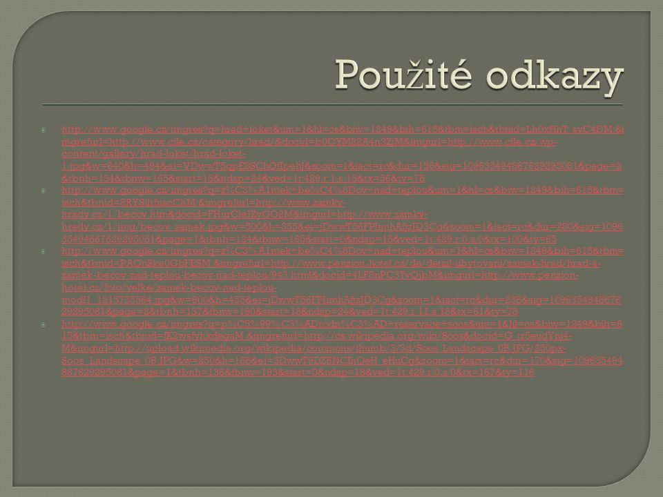  http://www.google.cz/imgres q=hrad+loket&um=1&hl=cs&biw=1249&bih=615&tbm=isch&tbnid=Lh0xHhT_svC4DM:&i mgrefurl=http://www.cile.cz/category/hrad/&docid=b0OYM82A4n3ZjM&imgurl=http://www.cile.cz/wp- content/gallery/hrad-loket/hrad-loket- 1.jpg&w=640&h=494&ei=VDwwT5qpE8SChQfIpehJ&zoom=1&iact=rc&dur=156&sig=109635494867629295081&page=2 &tbnh=134&tbnw=165&start=18&ndsp=24&ved=1t:429,r:1,s:18&tx=56&ty=78 http://www.google.cz/imgres q=hrad+loket&um=1&hl=cs&biw=1249&bih=615&tbm=isch&tbnid=Lh0xHhT_svC4DM:&i mgrefurl=http://www.cile.cz/category/hrad/&docid=b0OYM82A4n3ZjM&imgurl=http://www.cile.cz/wp- content/gallery/hrad-loket/hrad-loket- 1.jpg&w=640&h=494&ei=VDwwT5qpE8SChQfIpehJ&zoom=1&iact=rc&dur=156&sig=109635494867629295081&page=2 &tbnh=134&tbnw=165&start=18&ndsp=24&ved=1t:429,r:1,s:18&tx=56&ty=78  http://www.google.cz/imgres q=z%C3%A1mek+be%C4%8Dov+nad+teplou&um=1&hl=cs&biw=1249&bih=615&tbm= isch&tbnid=8RYSilrfuscChM:&imgrefurl=http://www.zamky- hrady.cz/1/becov.htm&docid=FHurCleIZyGO2M&imgurl=http://www.zamky- hrady.cz/1/img/becov_zamek.jpg&w=500&h=355&ei=jDwwT56FPIimhAfjzJD3Cg&zoom=1&iact=rc&dur=280&sig=1096 35494867629295081&page=1&tbnh=124&tbnw=165&start=0&ndsp=18&ved=1t:429,r:0,s:0&tx=100&ty=65 http://www.google.cz/imgres q=z%C3%A1mek+be%C4%8Dov+nad+teplou&um=1&hl=cs&biw=1249&bih=615&tbm= isch&tbnid=8RYSilrfuscChM:&imgrefurl=http://www.zamky- hrady.cz/1/becov.htm&docid=FHurCleIZyGO2M&imgurl=http://www.zamky- hrady.cz/1/img/becov_zamek.jpg&w=500&h=355&ei=jDwwT56FPIimhAfjzJD3Cg&zoom=1&iact=rc&dur=280&sig=1096 35494867629295081&page=1&tbnh=124&tbnw=165&start=0&ndsp=18&ved=1t:429,r:0,s:0&tx=100&ty=65  http://www.google.cz/imgres q=z%C3%A1mek+be%C4%8Dov+nad+teplou&um=1&hl=cs&biw=1249&bih=615&tbm= isch&tbnid=PAQnSke0GbFESM:&imgrefurl=http://www.penzion-hotel.cz/de/detail-ubytovani/zamek-hrad/hrad-a- zamek-becov-nad-teplou-becov-nad-teplou/943.html&docid=4LF8nPC3TvQjbM&imgurl=http://www.penzion- hotel.cz/foto/velke/zamek-becov-nad-teplou- modl1_1215735564.jpg&w=600&h=455&e