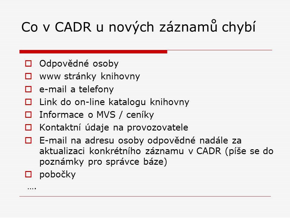 Co v CADR u nových záznamů chybí  Odpovědné osoby  www stránky knihovny  e-mail a telefony  Link do on-line katalogu knihovny  Informace o MVS / ceníky  Kontaktní údaje na provozovatele  E-mail na adresu osoby odpovědné nadále za aktualizaci konkrétního záznamu v CADR (píše se do poznámky pro správce báze)  pobočky ….