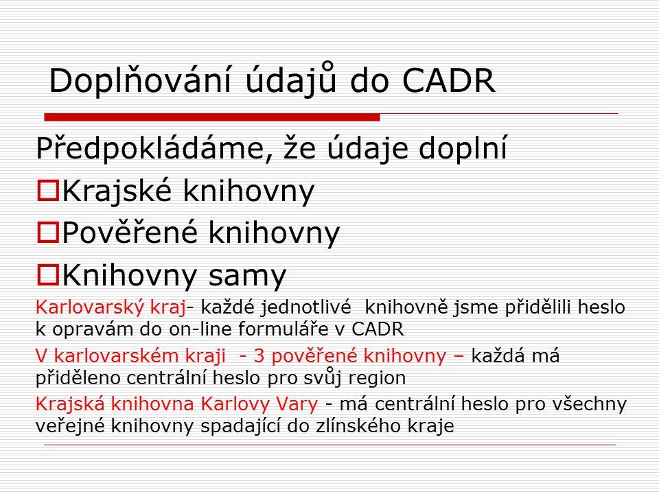 Doplňování údajů do CADR Předpokládáme, že údaje doplní  Krajské knihovny  Pověřené knihovny  Knihovny samy Karlovarský kraj- každé jednotlivé knihovně jsme přidělili heslo k opravám do on-line formuláře v CADR V karlovarském kraji - 3 pověřené knihovny – každá má přiděleno centrální heslo pro svůj region Krajská knihovna Karlovy Vary - má centrální heslo pro všechny veřejné knihovny spadající do zlínského kraje